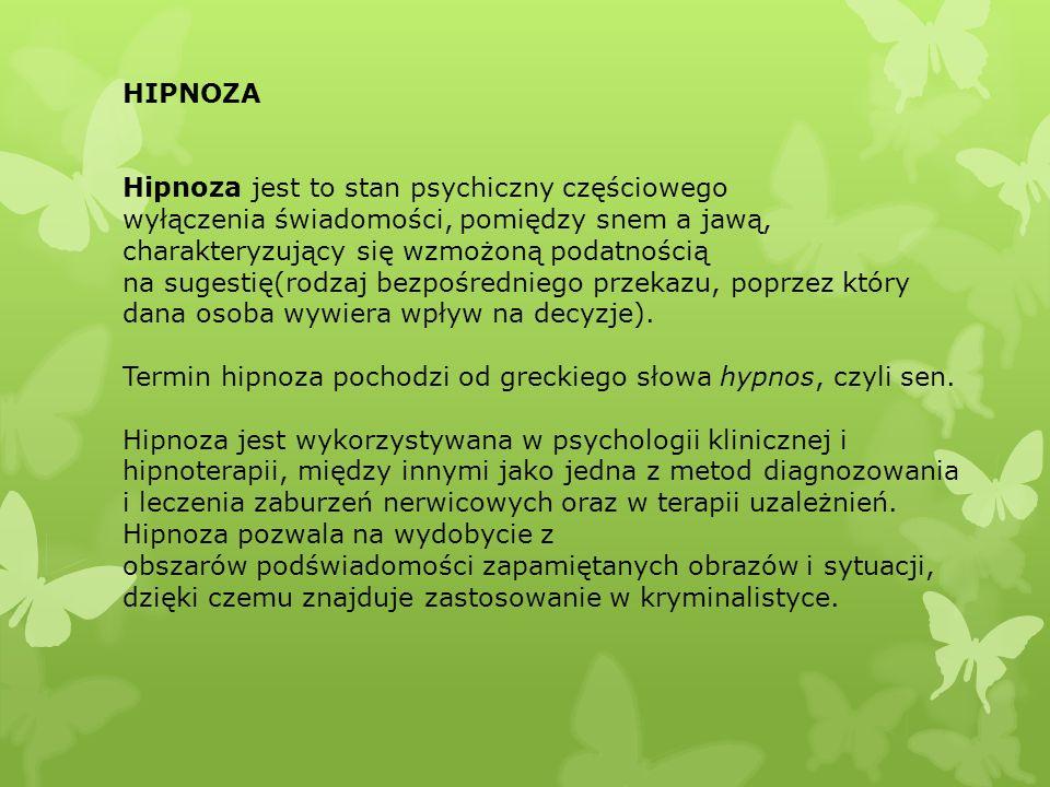 HIPNOZA Hipnoza jest to stan psychiczny częściowego wyłączenia świadomości, pomiędzy snem a jawą, charakteryzujący się wzmożoną podatnością na sugesti