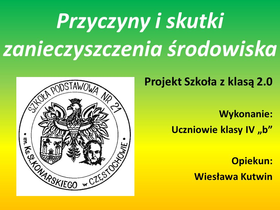 Przyczyny i skutki zanieczyszczenia środowiska Projekt Szkoła z klasą 2.0 Wykonanie: Uczniowie klasy IV b Opiekun: Wiesława Kutwin