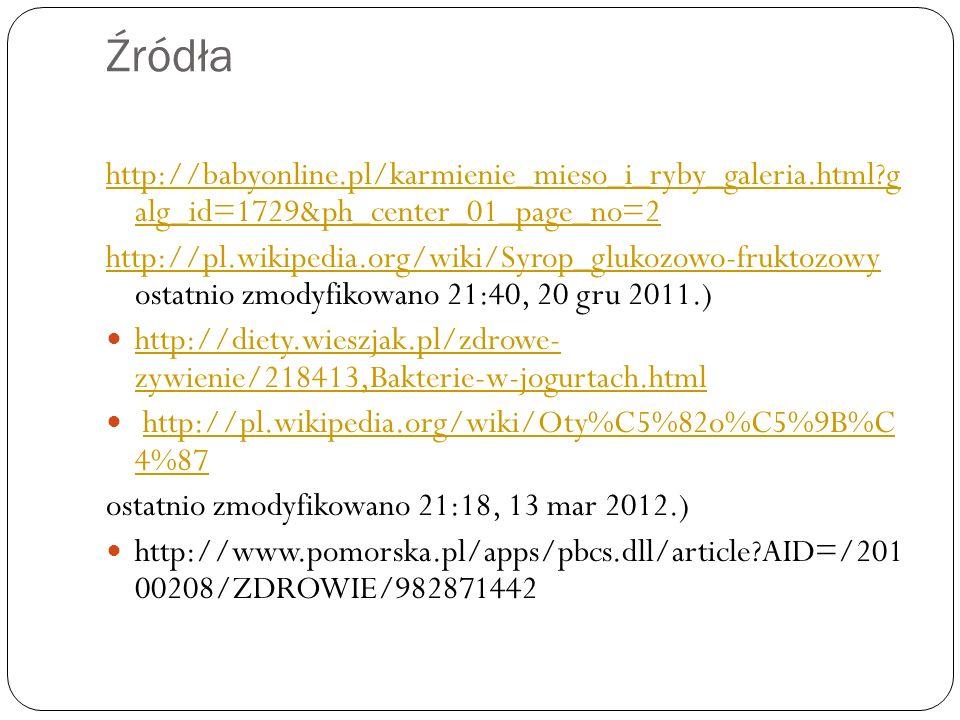 Źródła http://babyonline.pl/karmienie_mieso_i_ryby_galeria.html?g alg_id=1729&ph_center_01_page_no=2 http://pl.wikipedia.org/wiki/Syrop_glukozowo-fruk