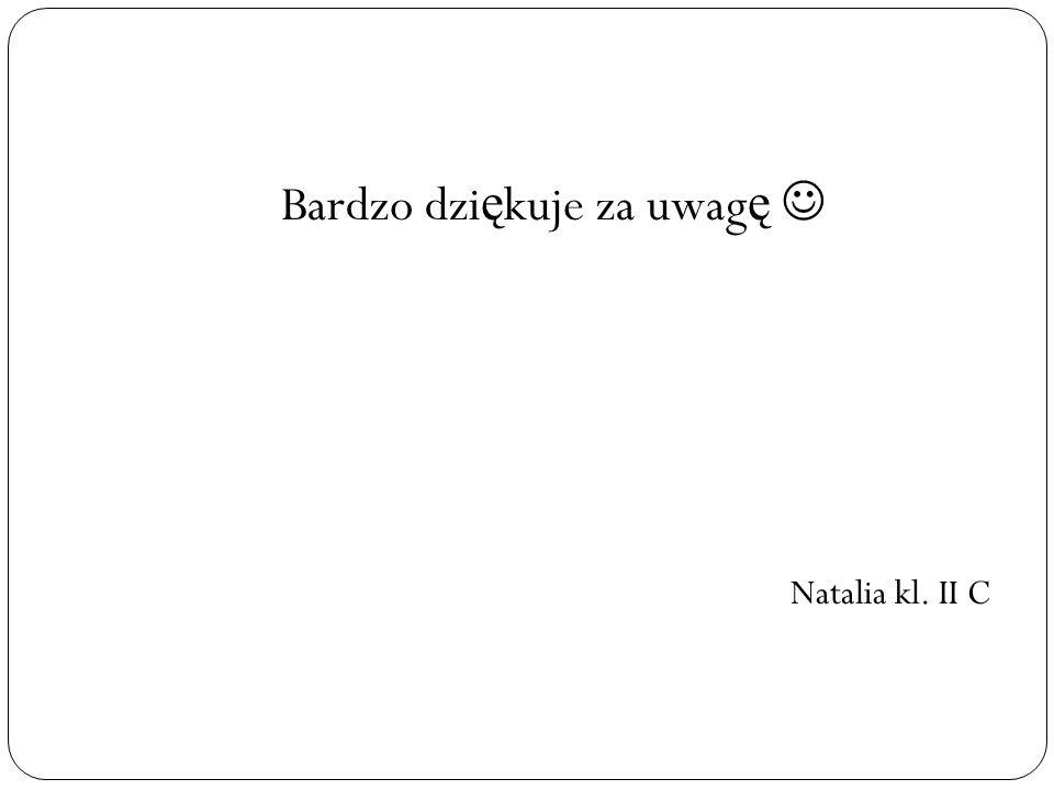 Bardzo dzi ę kuje za uwag ę Natalia kl. II C