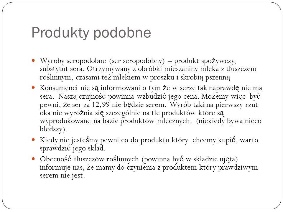Produkty podobne Wyroby seropodobne (ser seropodobny) – produkt spo ż ywczy, substytut sera. Otrzymywany z obróbki mieszaniny mleka z tłuszczem ro ś l