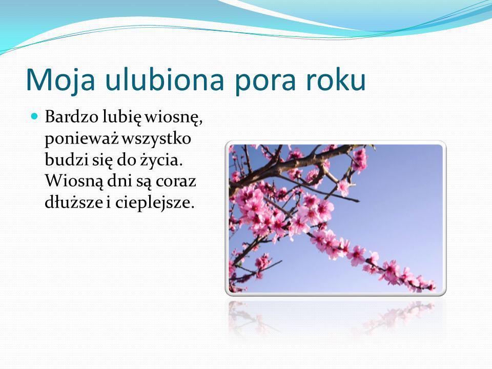 Moja ulubiona pora roku Bardzo lubię wiosnę, ponieważ wszystko budzi się do życia. Wiosną dni są coraz dłuższe i cieplejsze.