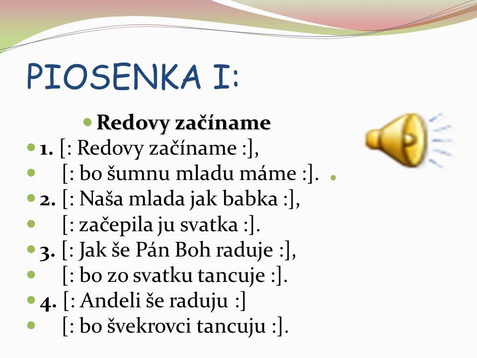 PIOSENKA I: Redovy začíname Redovy začíname 1.[: Redovy začíname :], [: bo šumnu mladu máme :].