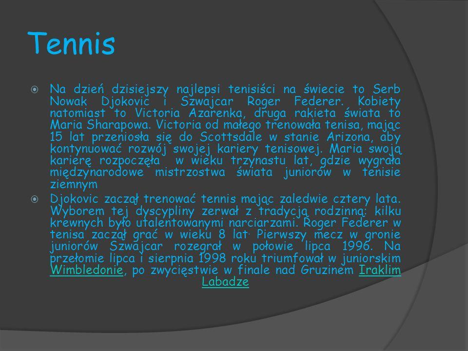 Tennis Na dzień dzisiejszy najlepsi tenisiści na świecie to Serb Nowak Djokovic i Szwajcar Roger Federer. Kobiety natomiast to Victoria Azarenka, drug