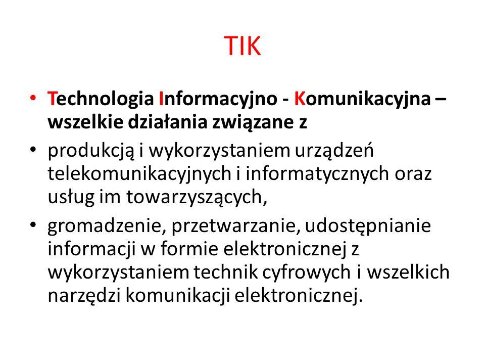 TIK Technologia Informacyjno - Komunikacyjna – wszelkie działania związane z produkcją i wykorzystaniem urządzeń telekomunikacyjnych i informatycznych oraz usług im towarzyszących, gromadzenie, przetwarzanie, udostępnianie informacji w formie elektronicznej z wykorzystaniem technik cyfrowych i wszelkich narzędzi komunikacji elektronicznej.