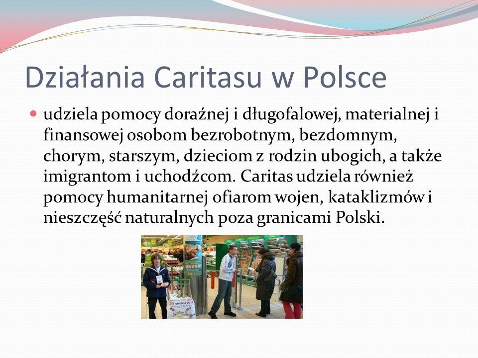 Działania Caritasu w Polsce udziela pomocy doraźnej i długofalowej, materialnej i finansowej osobom bezrobotnym, bezdomnym, chorym, starszym, dzieciom