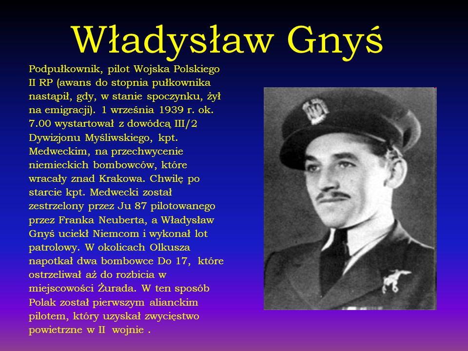 Władysław Gnyś Podpułkownik, pilot Wojska Polskiego II RP (awans do stopnia pułkownika nastąpił, gdy, w stanie spoczynku, żył na emigracji). 1 wrześni