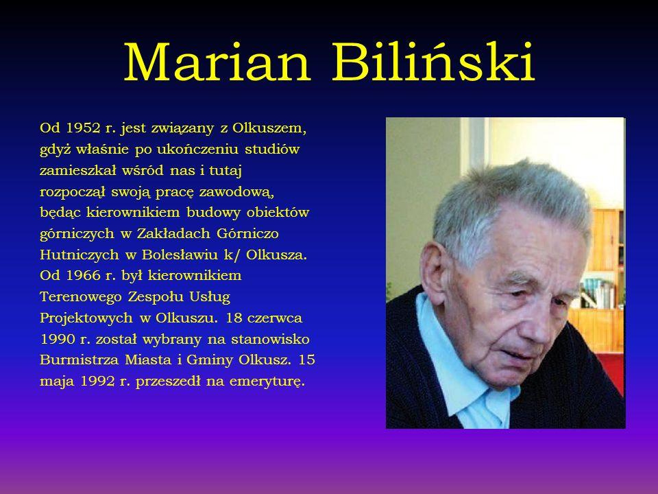 Marian Biliński Od 1952 r. jest związany z Olkuszem, gdyż właśnie po ukończeniu studiów zamieszkał wśród nas i tutaj rozpoczął swoją pracę zawodową, b
