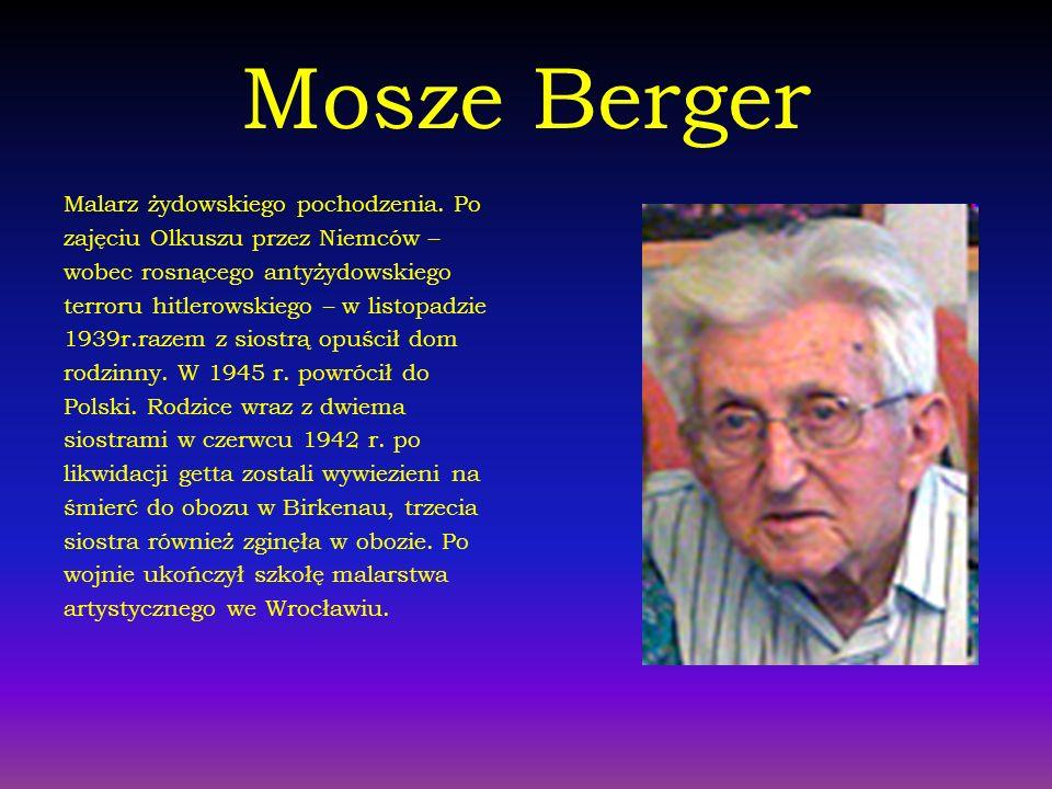 Mosze Berger Malarz żydowskiego pochodzenia. Po zajęciu Olkuszu przez Niemców – wobec rosnącego antyżydowskiego terroru hitlerowskiego – w listopadzie