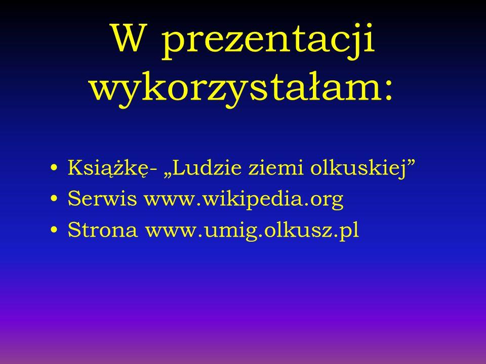 W prezentacji wykorzystałam: Książkę- Ludzie ziemi olkuskiej Serwis www.wikipedia.org Strona www.umig.olkusz.pl