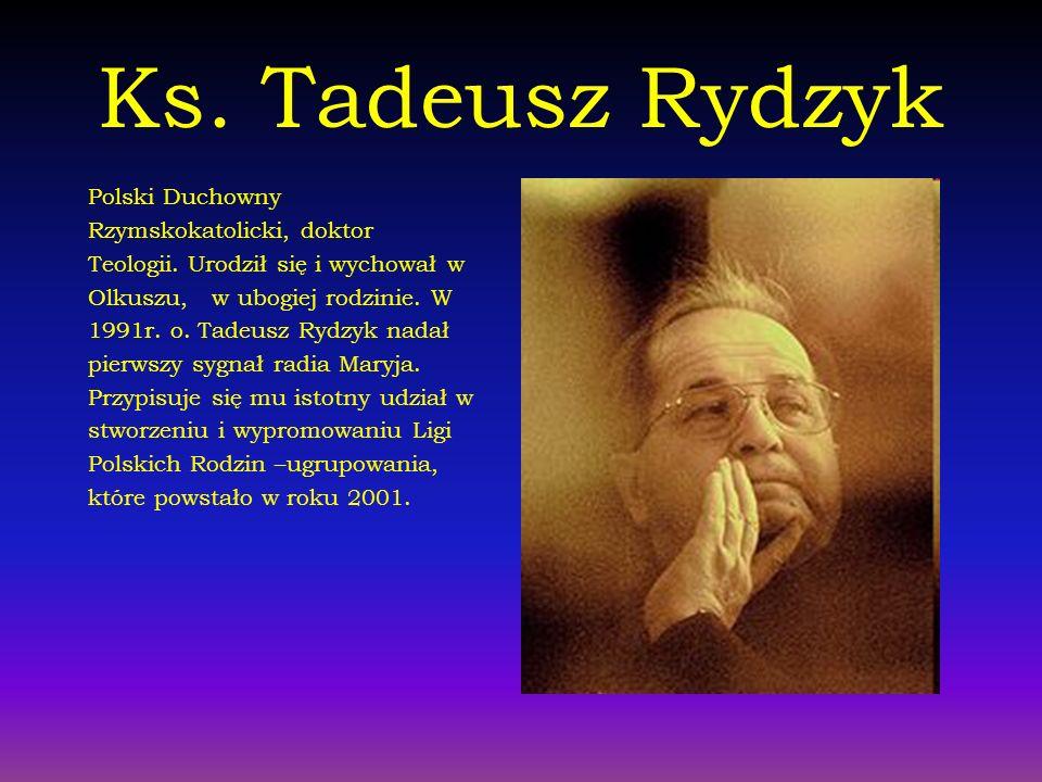 Ks. Tadeusz Rydzyk Polski Duchowny Rzymskokatolicki, doktor Teologii. Urodził się i wychował w Olkuszu, w ubogiej rodzinie. W 1991r. o. Tadeusz Rydzyk