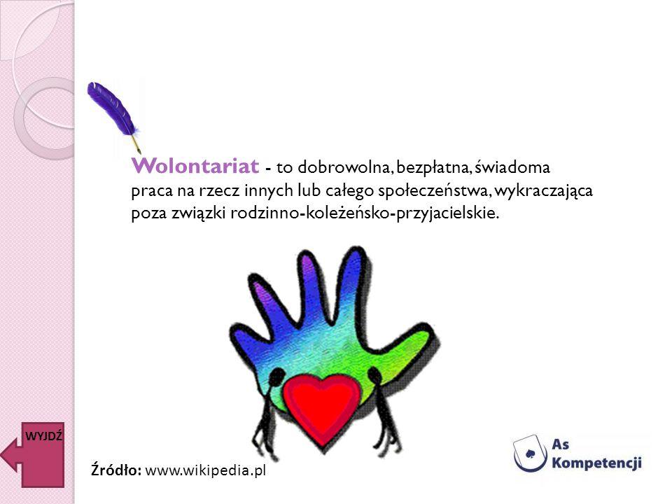 Wolontariat - to dobrowolna, bezpłatna, świadoma praca na rzecz innych lub całego społeczeństwa, wykraczająca poza związki rodzinno-koleżeńsko-przyjac