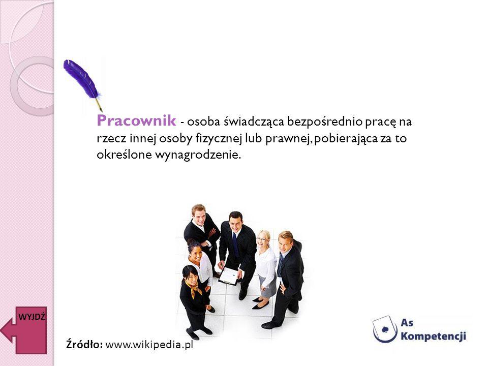 Pracownik - osoba świadcząca bezpośrednio pracę na rzecz innej osoby fizycznej lub prawnej, pobierająca za to określone wynagrodzenie. WYJDŹ Źródło: w