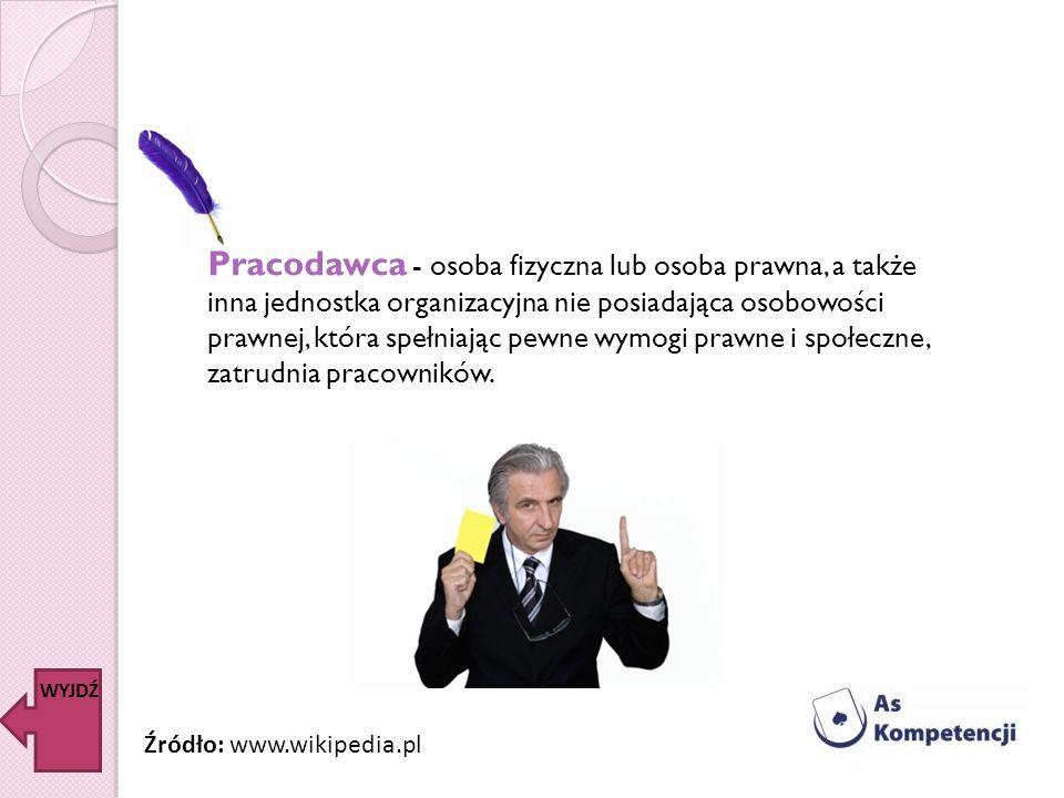 Pracodawca - osoba fizyczna lub osoba prawna, a także inna jednostka organizacyjna nie posiadająca osobowości prawnej, która spełniając pewne wymogi p