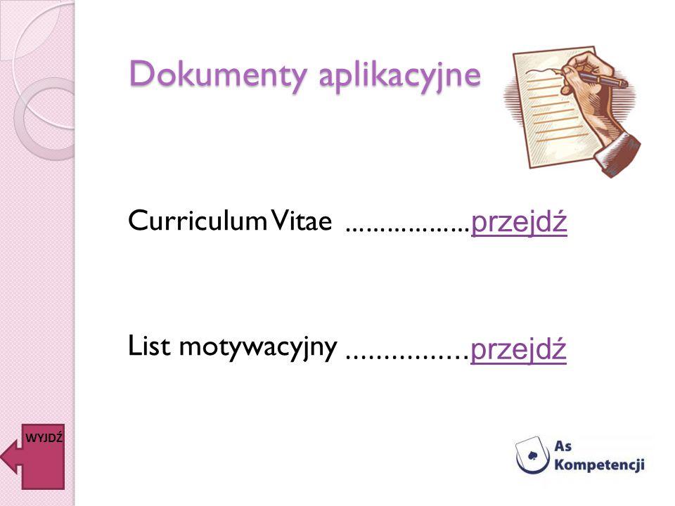 Dokumenty aplikacyjne Curriculum Vitae List motywacyjny ……………… przejdź przejdź................przejdźprzejdź WYJDŹ