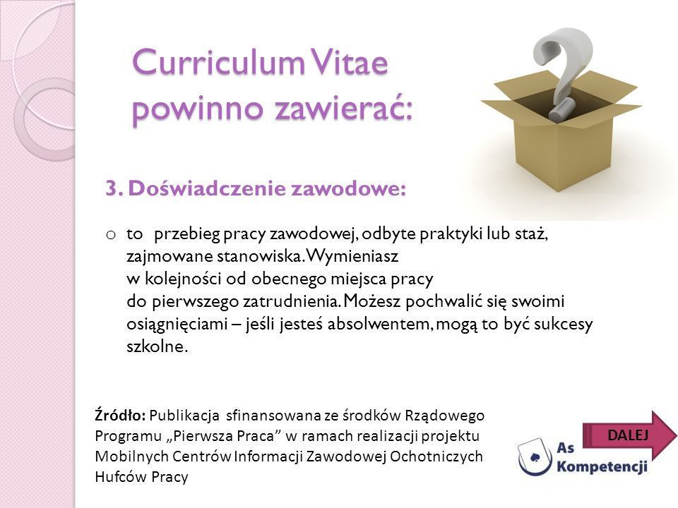 Curriculum Vitae powinno zawierać: 3. Doświadczenie zawodowe: o to przebieg pracy zawodowej, odbyte praktyki lub staż, zajmowane stanowiska. Wymienias