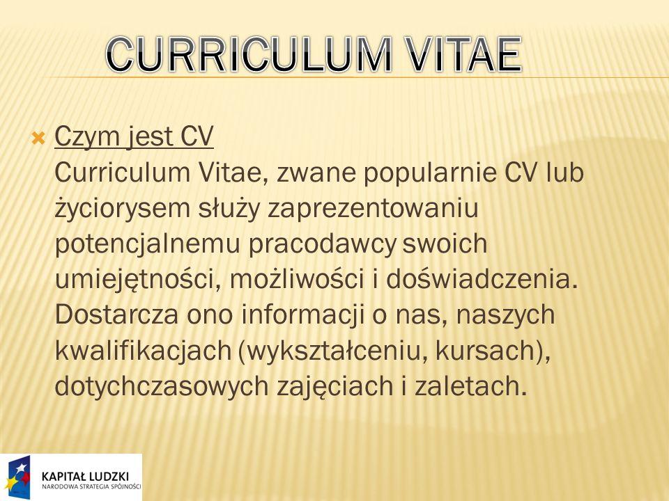 Czym jest CV Curriculum Vitae, zwane popularnie CV lub życiorysem służy zaprezentowaniu potencjalnemu pracodawcy swoich umiejętności, możliwości i doświadczenia.