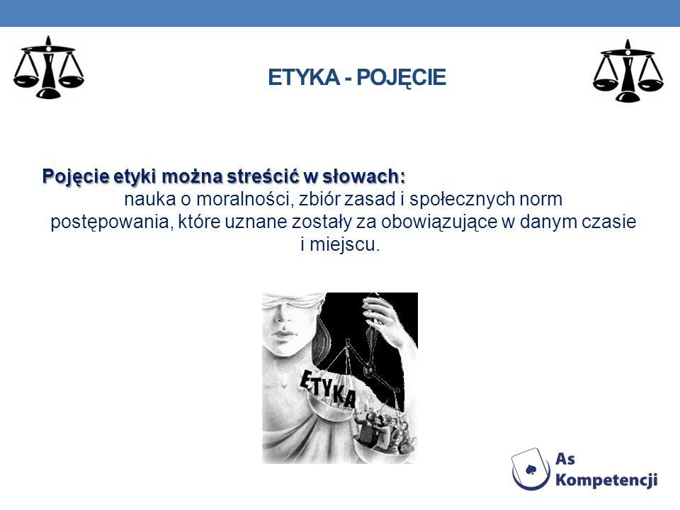 ETYKA - POJĘCIE Pojęcie etyki można streścić w słowach: nauka o moralności, zbiór zasad i społecznych norm postępowania, które uznane zostały za obowi