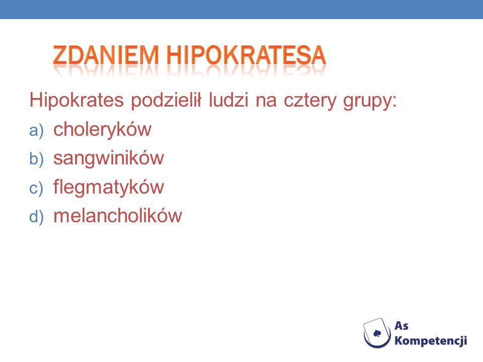 Hipokrates podzielił ludzi na cztery grupy: a) choleryków b) sangwiników c) flegmatyków d) melancholików