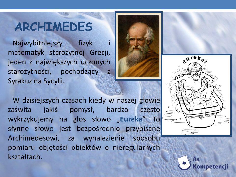 ARCHIMEDES Najwybitniejszy fizyk i matematyk starożytnej Grecji, jeden z największych uczonych starożytności, pochodzący z Syrakuz na Sycylii. W dzisi