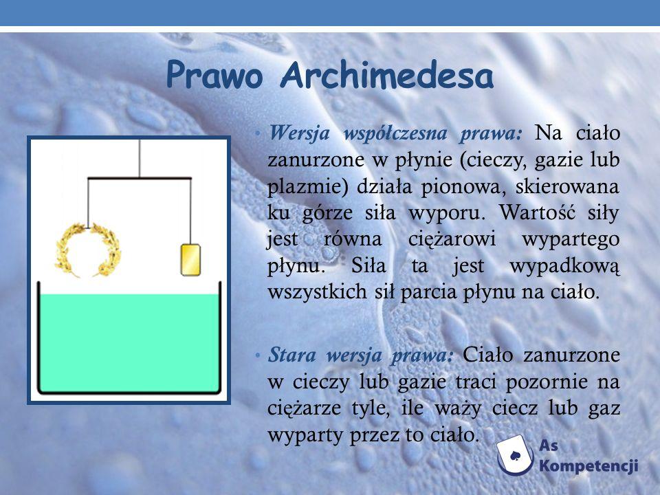Prawo Archimedesa Wersja współczesna prawa: Na cia ł o zanurzone w p ł ynie (cieczy, gazie lub plazmie) dzia ł a pionowa, skierowana ku górze si ł a w