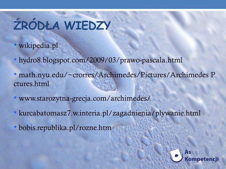 ŹRÓDŁA WIEDZY wikipedia.pl hydro8.blogspot.com/2009/03/prawo-pascala.html math.nyu.edu/~crorres/Archimedes/Pictures/Archimedes P ctures.html www.staro