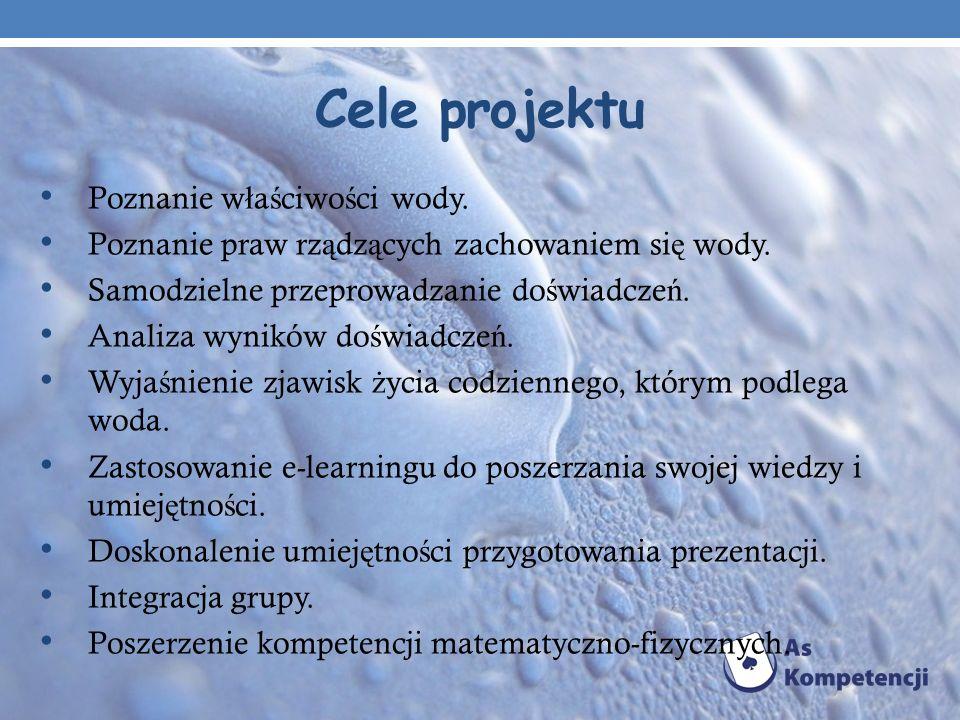 Cele projektu Poznanie w ł a ś ciwo ś ci wody. Poznanie praw rz ą dz ą cych zachowaniem si ę wody. Samodzielne przeprowadzanie do ś wiadcze ń. Analiza