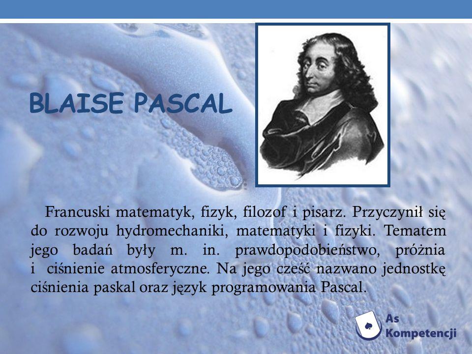 BLAISE PASCAL Francuski matematyk, fizyk, filozof i pisarz. Przyczyni ł si ę do rozwoju hydromechaniki, matematyki i fizyki. Tematem jego bada ń by ł