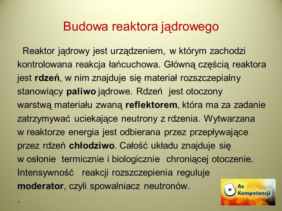Budowa reaktora jądrowego Reaktor jądrowy jest urządzeniem, w którym zachodzi kontrolowana reakcja łańcuchowa. Główną częścią reaktora jest rdzeń, w n