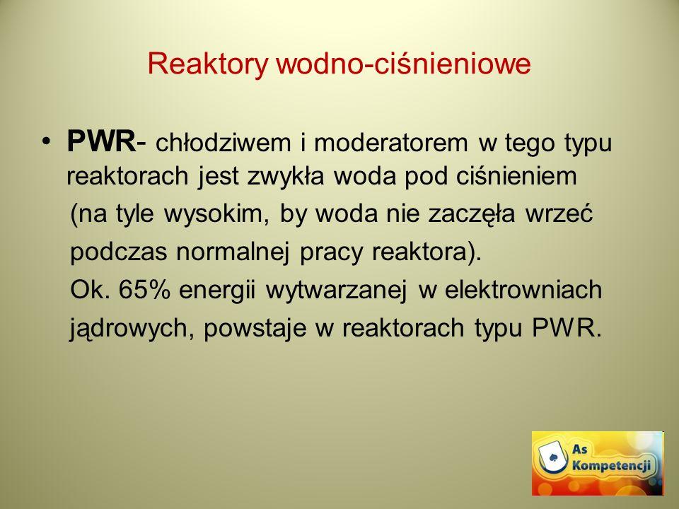 Reaktory wodno-ciśnieniowe PWR- chłodziwem i moderatorem w tego typu reaktorach jest zwykła woda pod ciśnieniem (na tyle wysokim, by woda nie zaczęła