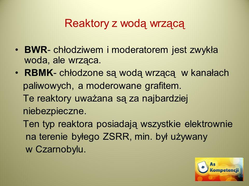 Reaktory z wodą wrzącą BWR- chłodziwem i moderatorem jest zwykła woda, ale wrząca. RBMK- chłodzone są wodą wrzącą w kanałach paliwowych, a moderowane