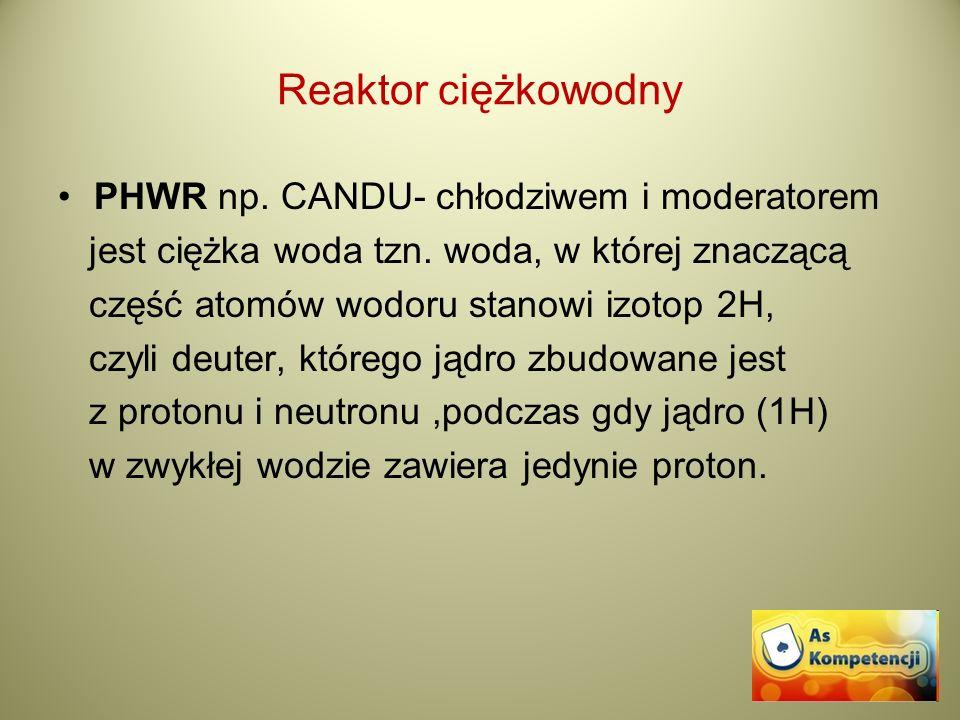 Reaktor ciężkowodny PHWR np. CANDU- chłodziwem i moderatorem jest ciężka woda tzn. woda, w której znaczącą część atomów wodoru stanowi izotop 2H, czyl