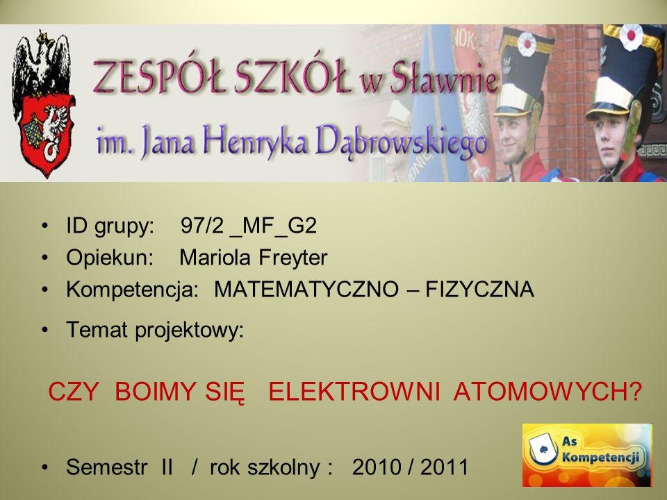 ID grupy: 97/2 _MF_G2 Opiekun: Mariola Freyter Kompetencja: MATEMATYCZNO – FIZYCZNA Temat projektowy: CZY BOIMY SIĘ ELEKTROWNI ATOMOWYCH? Semestr II /