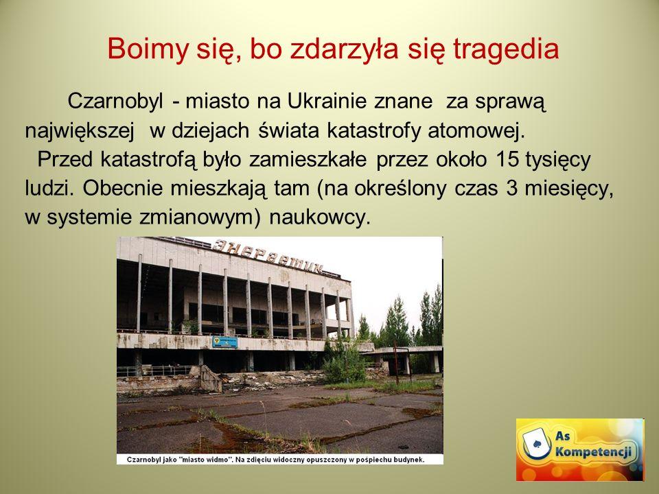 Boimy się, bo zdarzyła się tragedia Czarnobyl - miasto na Ukrainie znane za sprawą największej w dziejach świata katastrofy atomowej. Przed katastrofą