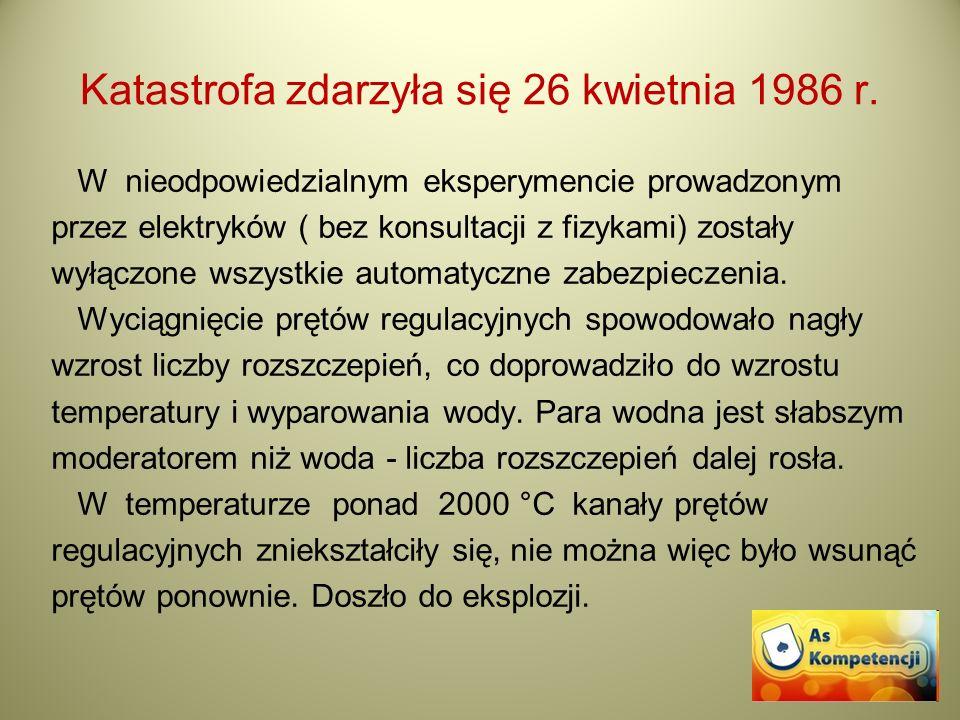 Katastrofa zdarzyła się 26 kwietnia 1986 r. W nieodpowiedzialnym eksperymencie prowadzonym przez elektryków ( bez konsultacji z fizykami) zostały wyłą