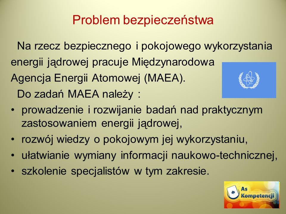 Problem bezpieczeństwa Na rzecz bezpiecznego i pokojowego wykorzystania energii jądrowej pracuje Międzynarodowa Agencja Energii Atomowej (MAEA). Do za