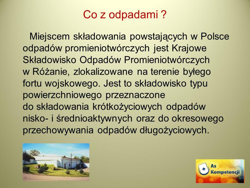 Co z odpadami ? Miejscem składowania powstających w Polsce odpadów promieniotwórczych jest Krajowe Składowisko Odpadów Promieniotwórczych w Różanie, z