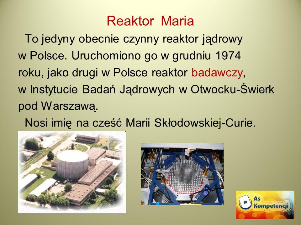 Reaktor Maria To jedyny obecnie czynny reaktor jądrowy w Polsce. Uruchomiono go w grudniu 1974 roku, jako drugi w Polsce reaktor badawczy, w Instytuci