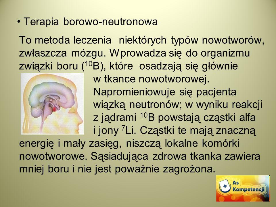 Terapia borowo-neutronowa To metoda leczenia niektórych typów nowotworów, zwłaszcza mózgu. Wprowadza się do organizmu związki boru ( 10 B), które osad