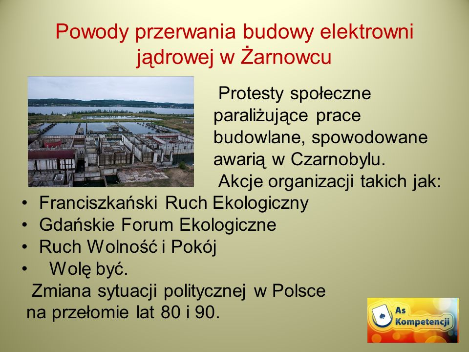 Powody przerwania budowy elektrowni jądrowej w Żarnowcu Protesty społeczne paraliżujące prace budowlane, spowodowane awarią w Czarnobylu. Akcje organi