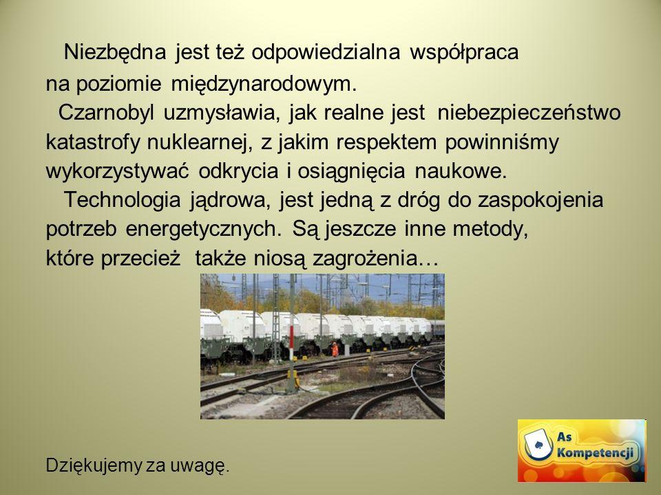 Niezbędna jest też odpowiedzialna współpraca na poziomie międzynarodowym. Czarnobyl uzmysławia, jak realne jest niebezpieczeństwo katastrofy nuklearne