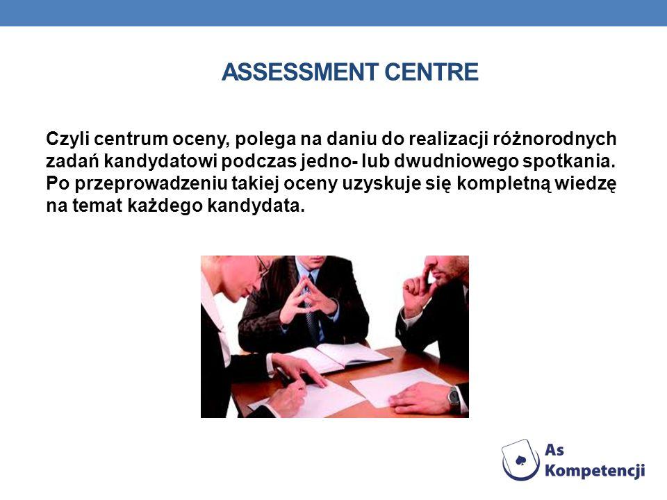 ASSESSMENT CENTRE Czyli centrum oceny, polega na daniu do realizacji różnorodnych zadań kandydatowi podczas jedno- lub dwudniowego spotkania. Po przep