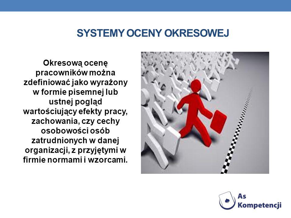 SYSTEMY OCENY OKRESOWEJ Okresową ocenę pracowników można zdefiniować jako wyrażony w formie pisemnej lub ustnej pogląd wartościujący efekty pracy, zac