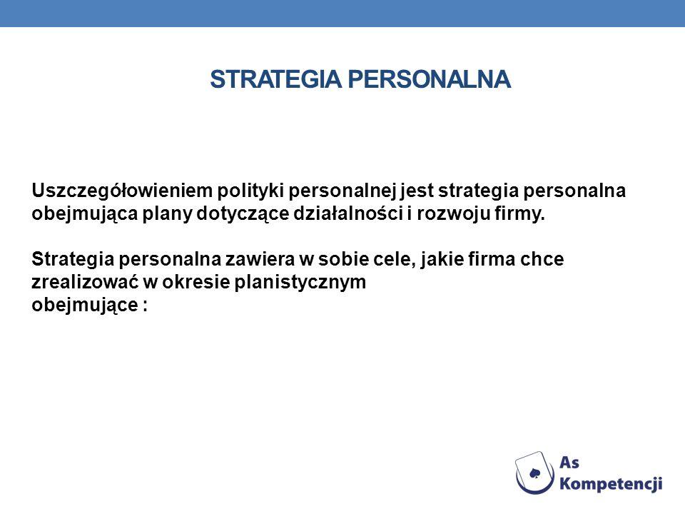 STRATEGIA PERSONALNA Uszczegółowieniem polityki personalnej jest strategia personalna obejmująca plany dotyczące działalności i rozwoju firmy. Strateg