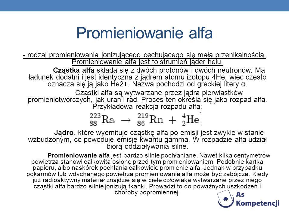 Promieniowanie alfa - rodzaj promieniowania jonizującego cechującego się małą przenikalnością.