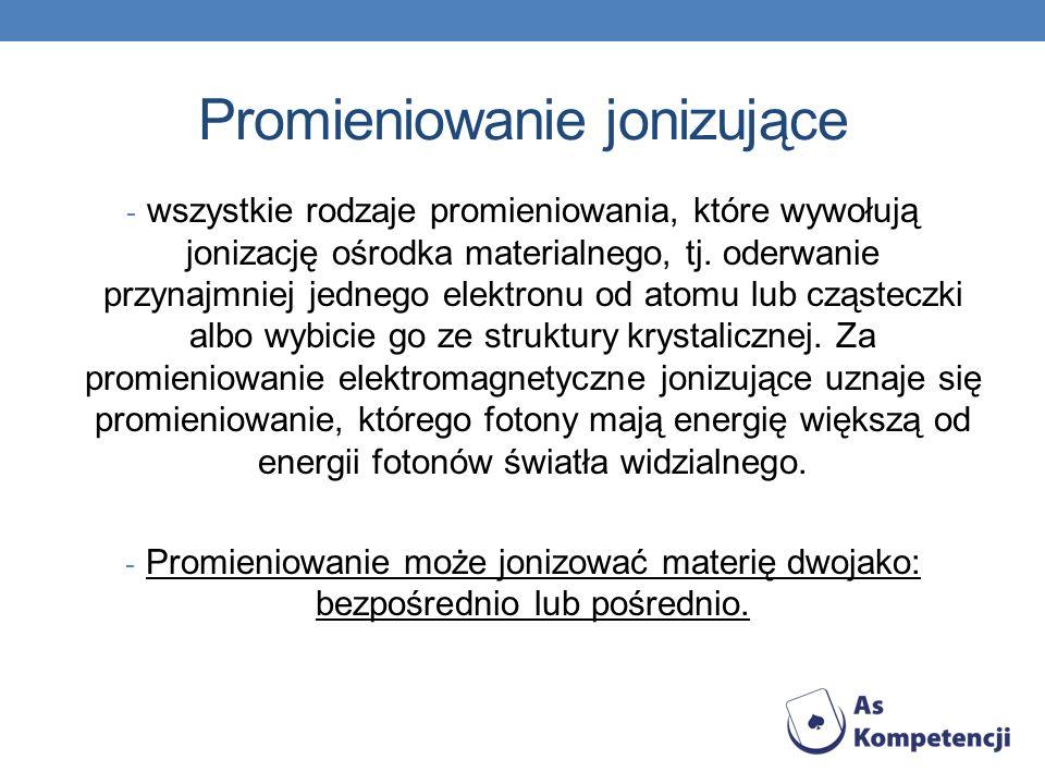 Promieniowanie jonizujące - wszystkie rodzaje promieniowania, które wywołują jonizację ośrodka materialnego, tj.