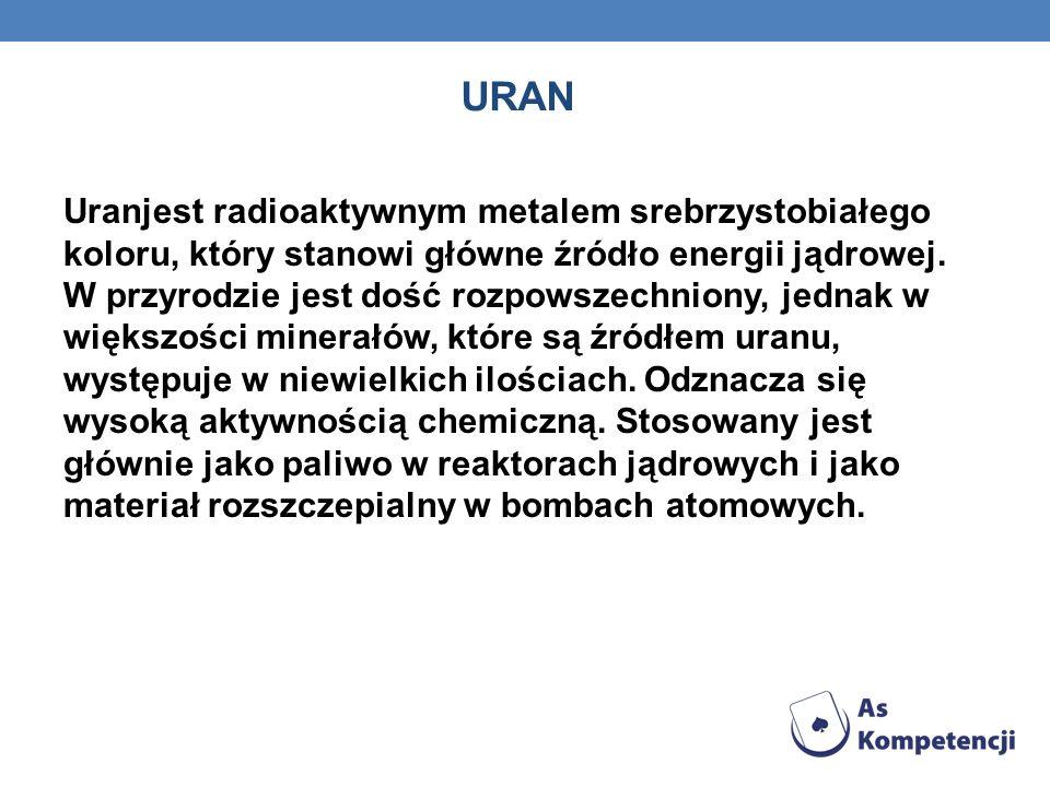 URAN Uranjest radioaktywnym metalem srebrzystobiałego koloru, który stanowi główne źródło energii jądrowej.