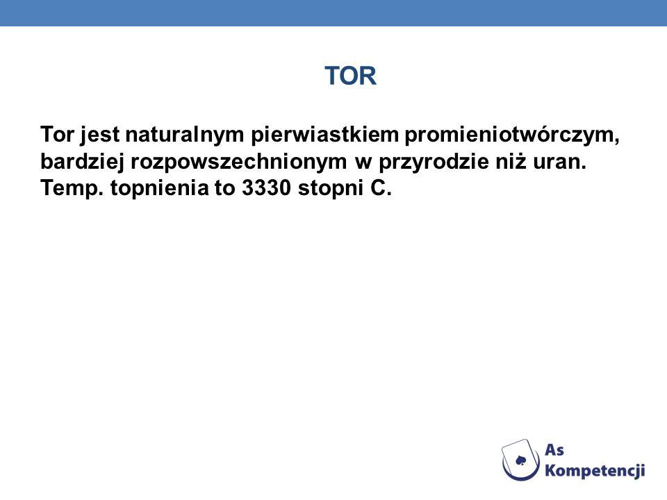 TOR Tor jest naturalnym pierwiastkiem promieniotwórczym, bardziej rozpowszechnionym w przyrodzie niż uran.