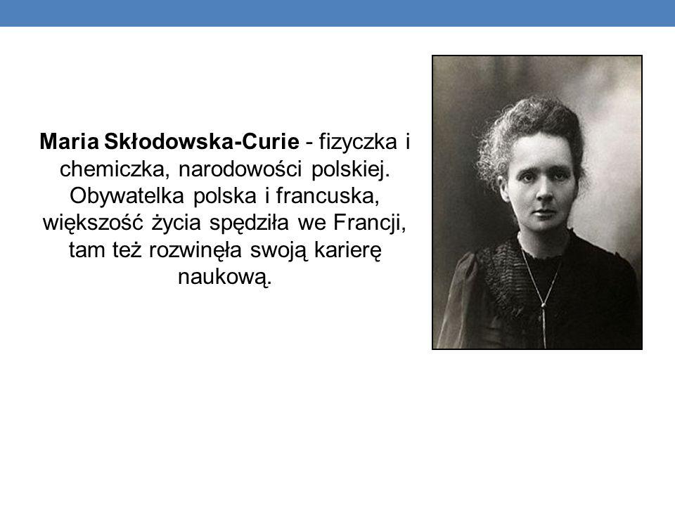 Maria Skłodowska-Curie - fizyczka i chemiczka, narodowości polskiej.
