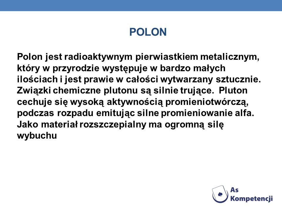 POLON Polon jest radioaktywnym pierwiastkiem metalicznym, który w przyrodzie występuje w bardzo małych ilościach i jest prawie w całości wytwarzany sztucznie.